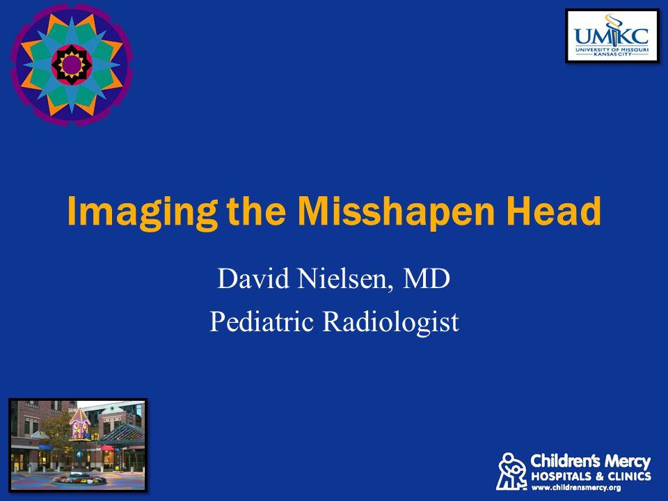 Imaging the Misshapen Head David Nielsen, MD Pediatric Radiologist
