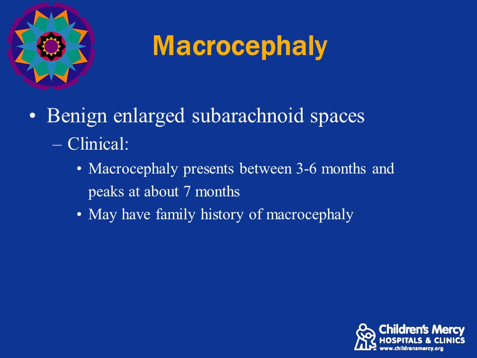 Macrocephaly Benign enlarged subarachnoid spaces –Clinical: Macrocephaly presents between 3-6 months and peaks at about 7 months May have family history of macrocephaly