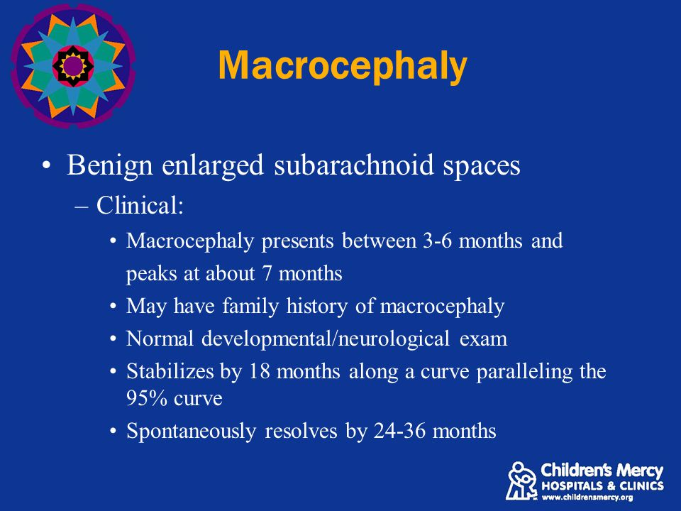 Macrocephaly Benign enlarged subarachnoid spaces –Clinical: Macrocephaly presents between 3-6 months and peaks at about 7 months May have family history of macrocephaly Normal developmental/neurological exam Stabilizes by 18 months along a curve paralleling the 95% curve Spontaneously resolves by 24-36 months