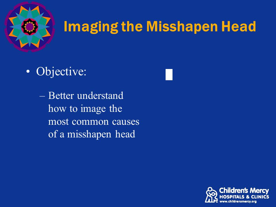 Imaging the Misshapen Head Objective: –Better understand how to image the most common causes of a misshapen head