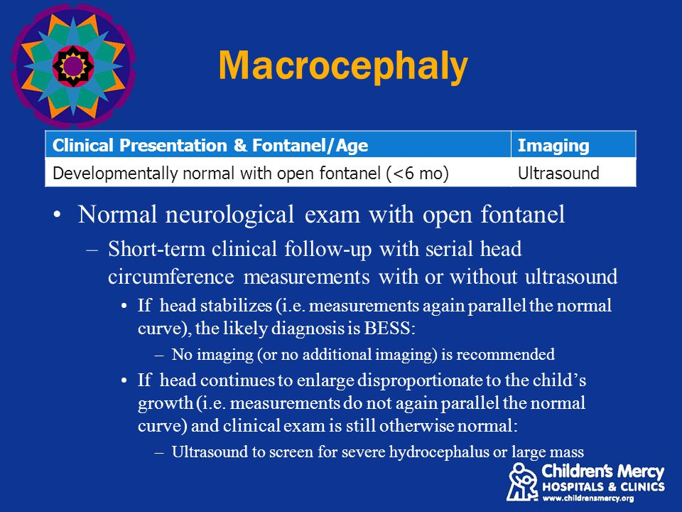 Macrocephaly Clinical Presentation & Fontanel/AgeImaging Developmentally normal with open fontanel (<6 mo)Ultrasound Normal neurological exam with open fontanel –Short-term clinical follow-up with serial head circumference measurements with or without ultrasound If head stabilizes (i.e.