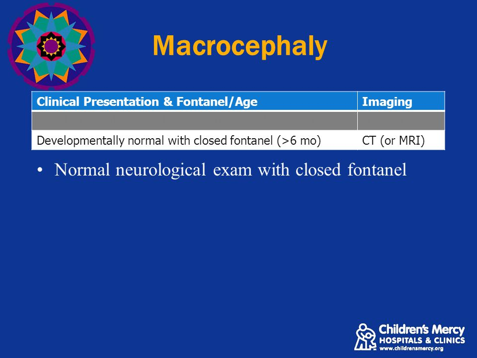 Macrocephaly Clinical Presentation & Fontanel/AgeImaging Developmentally normal with open fontanel (<6 mo)Ultrasound Developmentally normal with closed fontanel (>6 mo)CT (or MRI) Normal neurological exam with closed fontanel