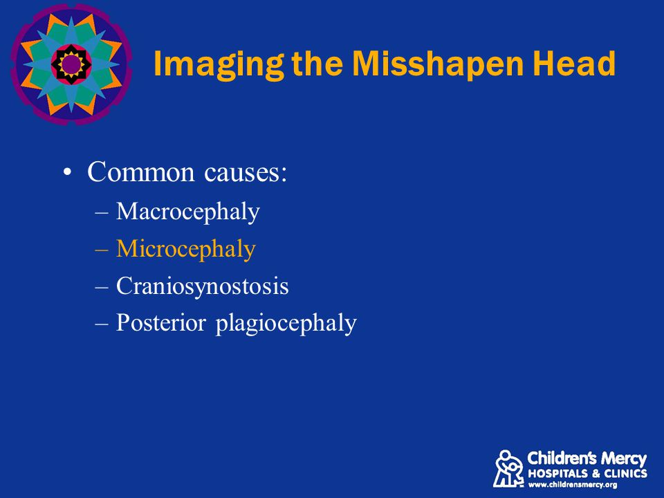 Imaging the Misshapen Head Common causes: –Macrocephaly –Microcephaly –Craniosynostosis –Posterior plagiocephaly
