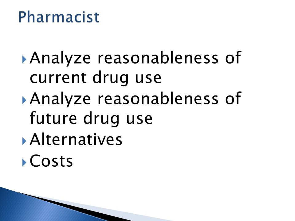  Analyze reasonableness of current drug use  Analyze reasonableness of future drug use  Alternatives  Costs