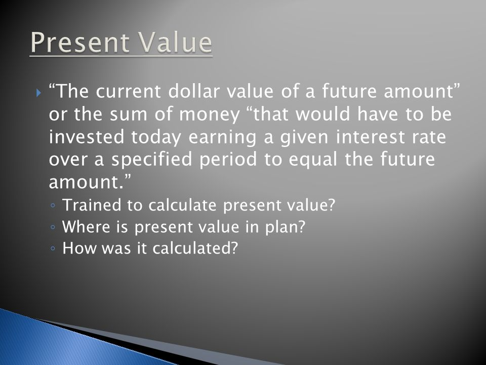  The current dollar value of a future amount or the sum of money that would have to be invested today earning a given interest rate over a specified period to equal the future amount. ◦ Trained to calculate present value.