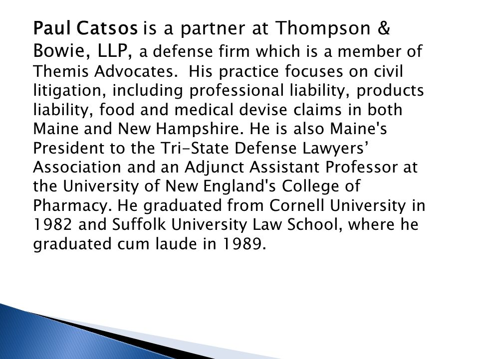 Paul Catsos is a partner at Thompson & Bowie, LLP, a defense firm which is a member of Themis Advocates.
