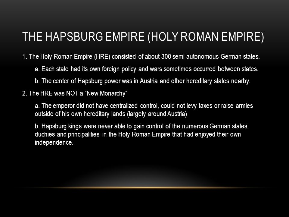 THE HAPSBURG EMPIRE (HOLY ROMAN EMPIRE) 1. The Holy Roman Empire (HRE) consisted of about 300 semi-autonomous German states. a. Each state had its own
