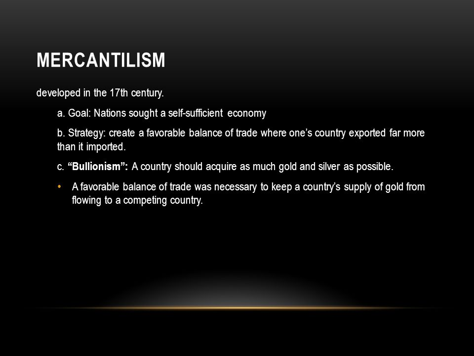 MERCANTILISM developed in the 17th century.a. Goal: Nations sought a self-sufficient economy b.