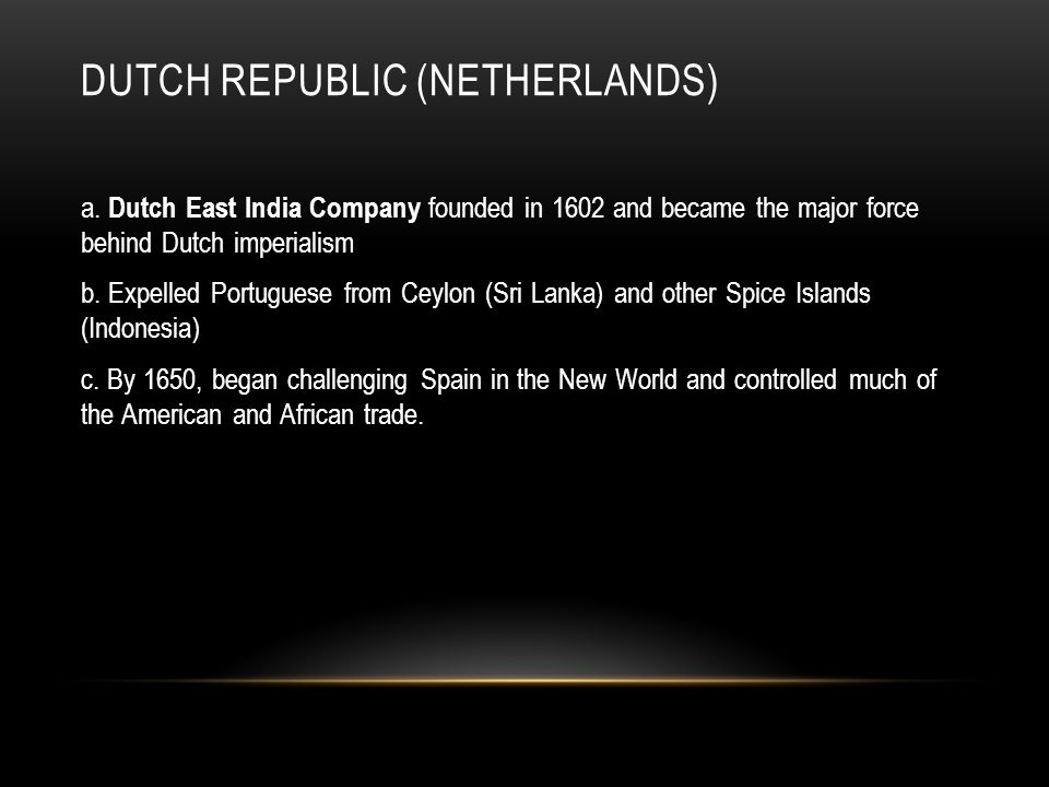 DUTCH REPUBLIC (NETHERLANDS) a. Dutch East India Company founded in 1602 and became the major force behind Dutch imperialism b. Expelled Portuguese fr