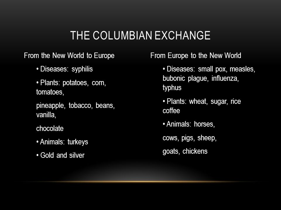 From the New World to Europe Diseases: syphilis Plants: potatoes, corn, tomatoes, pineapple, tobacco, beans, vanilla, chocolate Animals: turkeys Gold and silver From Europe to the New World Diseases: small pox, measles, bubonic plague, influenza, typhus Plants: wheat, sugar, rice coffee Animals: horses, cows, pigs, sheep, goats, chickens THE COLUMBIAN EXCHANGE
