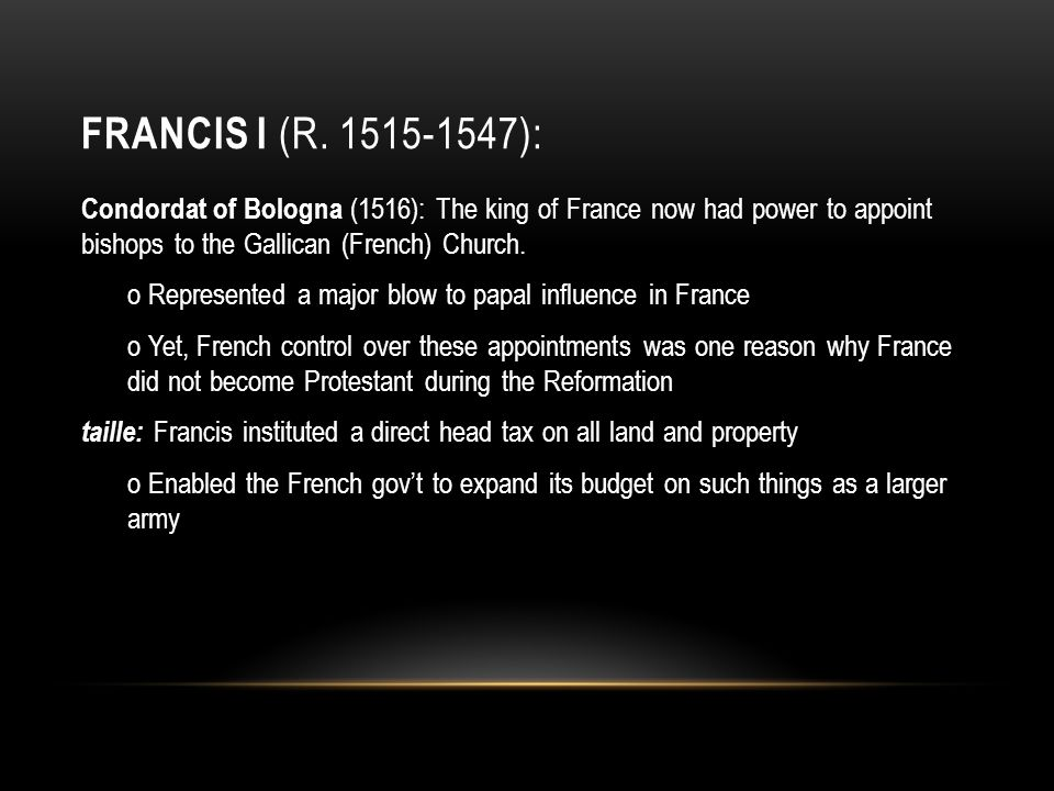 FRANCIS I (R. 1515-1547): Condordat of Bologna (1516): The king of France now had power to appoint bishops to the Gallican (French) Church. o Represen