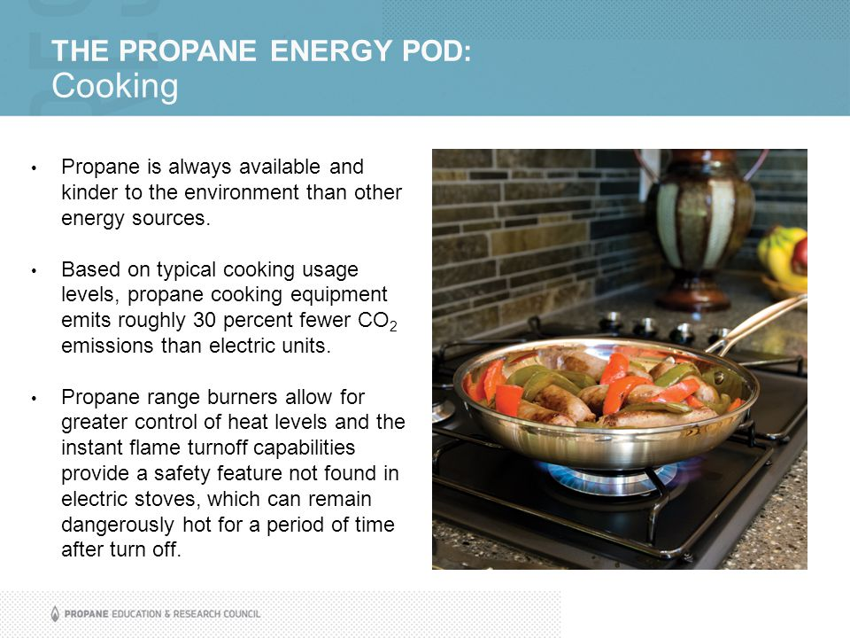 THE PROPANE ENERGY POD: Cooking Propane is always available and kinder to the environment than other energy sources. Based on typical cooking usage le