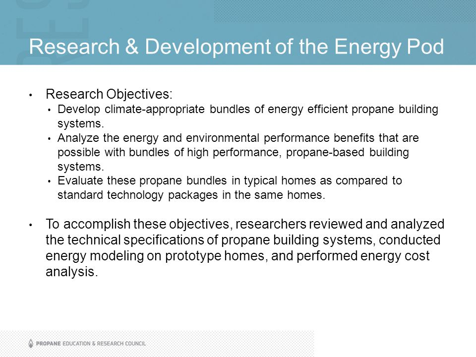 Research & Development of the Energy Pod Research Objectives: Develop climate-appropriate bundles of energy efficient propane building systems. Analyz