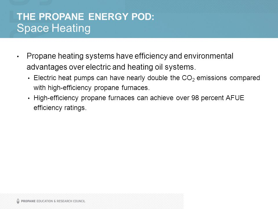 THE PROPANE ENERGY POD: Space Heating Propane heating systems have efficiency and environmental advantages over electric and heating oil systems.