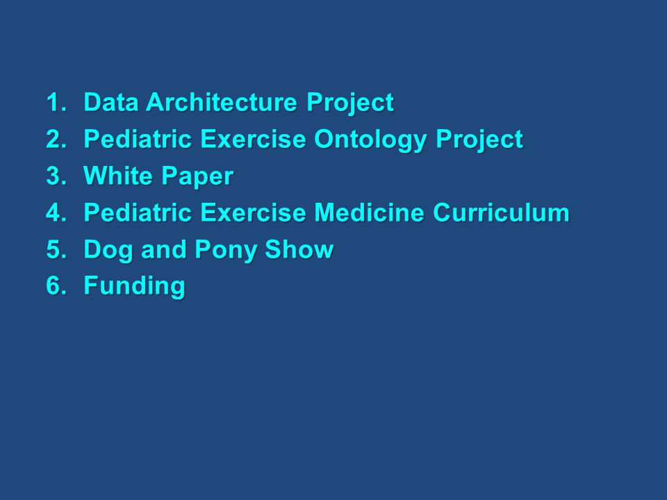 1.Data Architecture Project 2.Pediatric Exercise Ontology Project 3.White Paper 4.Pediatric Exercise Medicine Curriculum 5.Dog and Pony Show 6.Funding