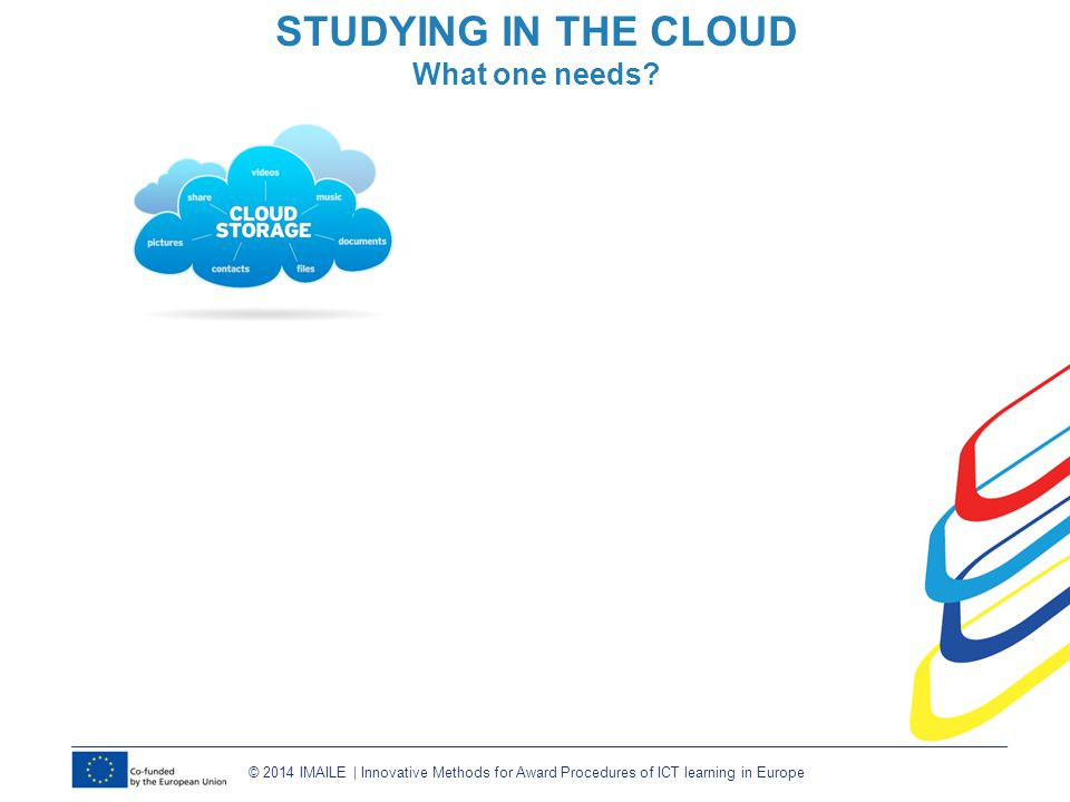© 2014 IMAILE | Innovative Methods for Award Procedures of ICT learning in Europe STUDYING IN THE CLOUD What one needs?