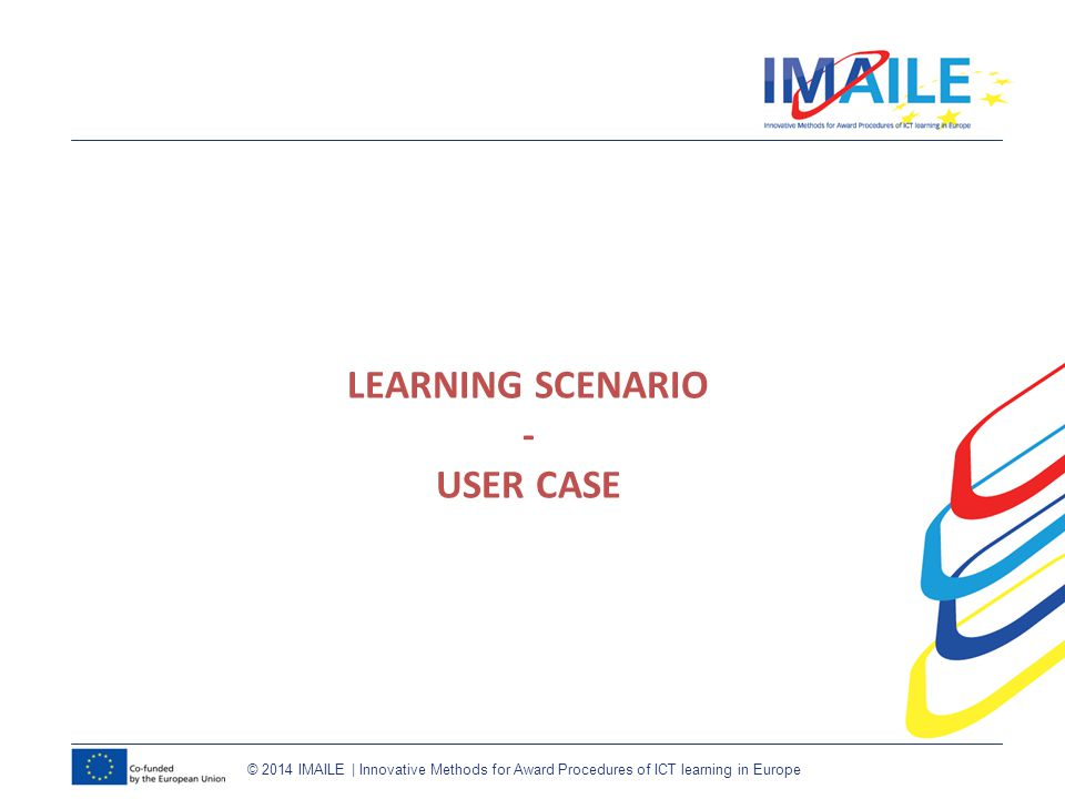 © 2014 IMAILE | Innovative Methods for Award Procedures of ICT learning in Europe LEARNING SCENARIO - USER CASE