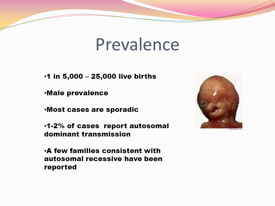 Prevalence 1 in 5,000 – 25,000 live births Male prevalence Most cases are sporadic 1-2% of cases report autosomal dominant transmission A few families
