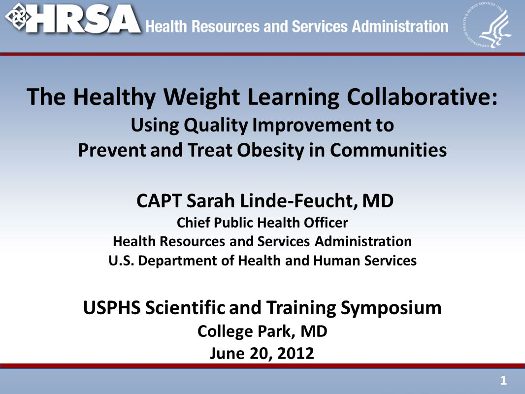 1 The Healthy Weight Learning Collaborative: Using Quality Improvement to Prevent and Treat Obesity in Communities CAPT Sarah Linde-Feucht, MD Chief Public Health Officer Health Resources and Services Administration U.S.