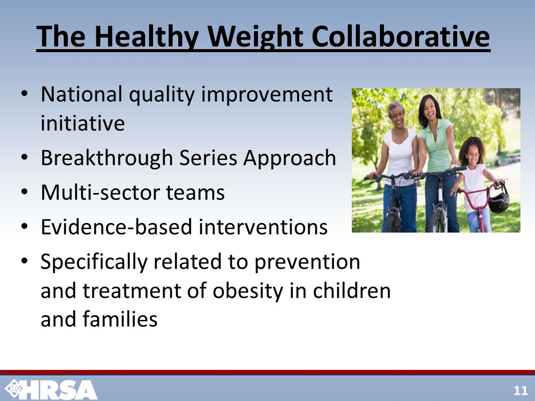 11 National quality improvement initiative Breakthrough Series Approach Multi-sector teams Evidence-based interventions Specifically related to prevention and treatment of obesity in children and families The Healthy Weight Collaborative