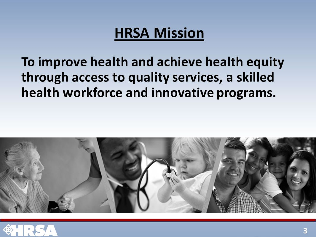 3 HRSA Mission To improve health and achieve health equity through access to quality services, a skilled health workforce and innovative programs.