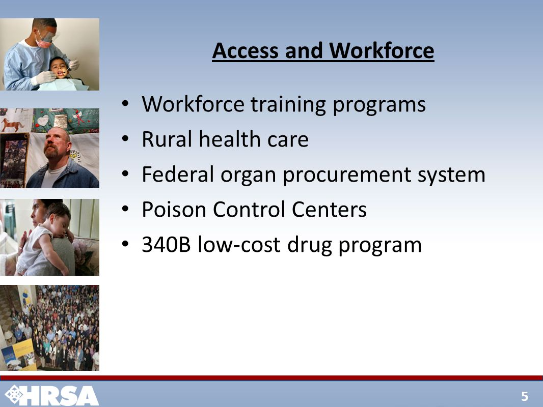 5 Access and Workforce Workforce training programs Rural health care Federal organ procurement system Poison Control Centers 340B low-cost drug program