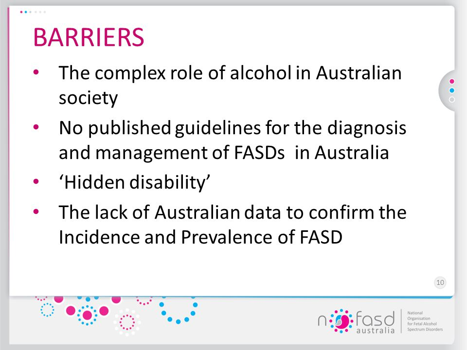 10 BARRIERS The complex role of alcohol in Australian society No published guidelines for the diagnosis and management of FASDs in Australia 'Hidden d