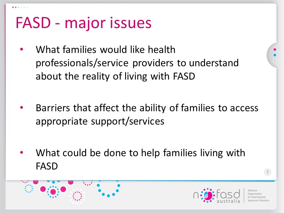 5 FASD - major issues What families would like health professionals/service providers to understand about the reality of living with FASD Barriers tha