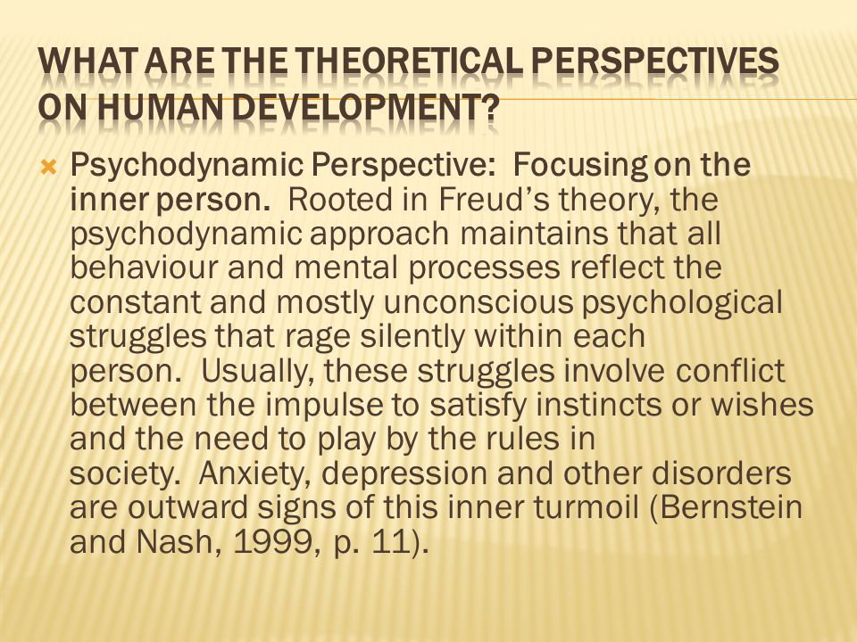  Psychodynamic Perspective: Focusing on the inner person. Rooted in Freud's theory, the psychodynamic approach maintains that all behaviour and menta