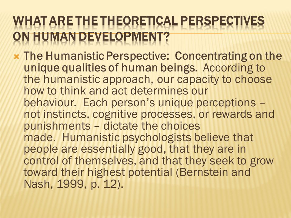  The Humanistic Perspective: Concentrating on the unique qualities of human beings. According to the humanistic approach, our capacity to choose how