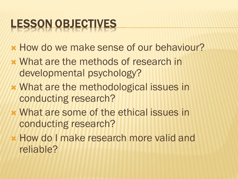  How do we make sense of our behaviour?  What are the methods of research in developmental psychology?  What are the methodological issues in condu