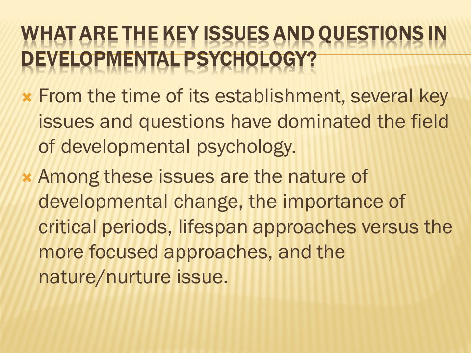  From the time of its establishment, several key issues and questions have dominated the field of developmental psychology.  Among these issues are