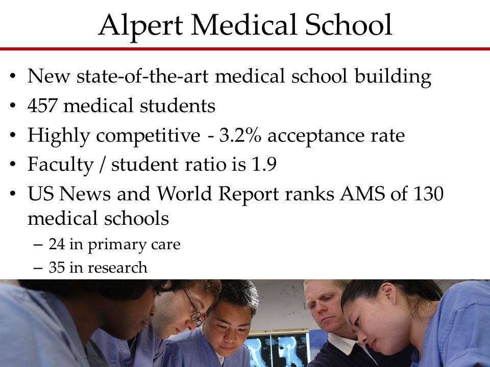 Alpert Medical School New state-of-the-art medical school building 457 medical students Highly competitive - 3.2% acceptance rate Faculty / student ratio is 1.9 US News and World Report ranks AMS of 130 medical schools – 24 in primary care – 35 in research