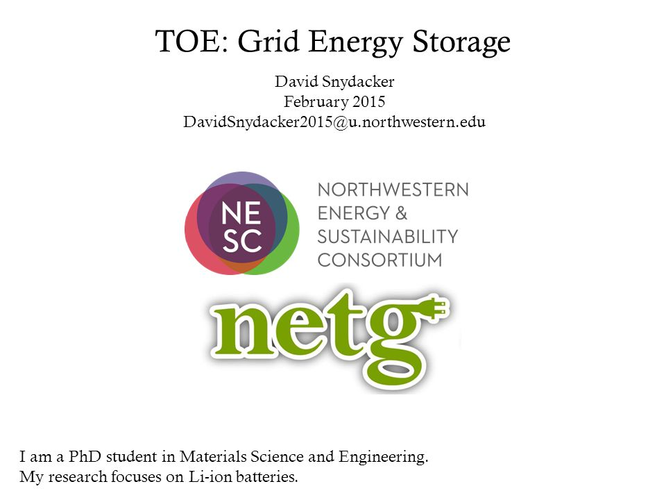TOE: Grid Energy Storage David Snydacker February 2015 DavidSnydacker2015@u.northwestern.edu I am a PhD student in Materials Science and Engineering.