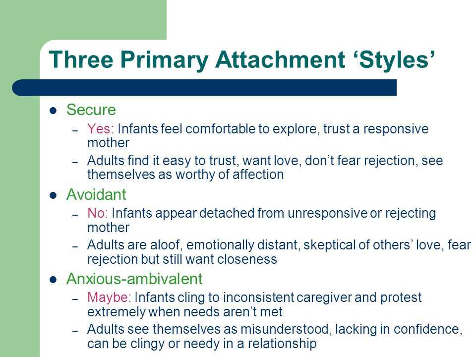 Three Primary Attachment 'Styles' Secure – Yes: Infants feel comfortable to explore, trust a responsive mother – Adults find it easy to trust, want love, don't fear rejection, see themselves as worthy of affection Avoidant – No: Infants appear detached from unresponsive or rejecting mother – Adults are aloof, emotionally distant, skeptical of others' love, fear rejection but still want closeness Anxious-ambivalent – Maybe: Infants cling to inconsistent caregiver and protest extremely when needs aren't met – Adults see themselves as misunderstood, lacking in confidence, can be clingy or needy in a relationship