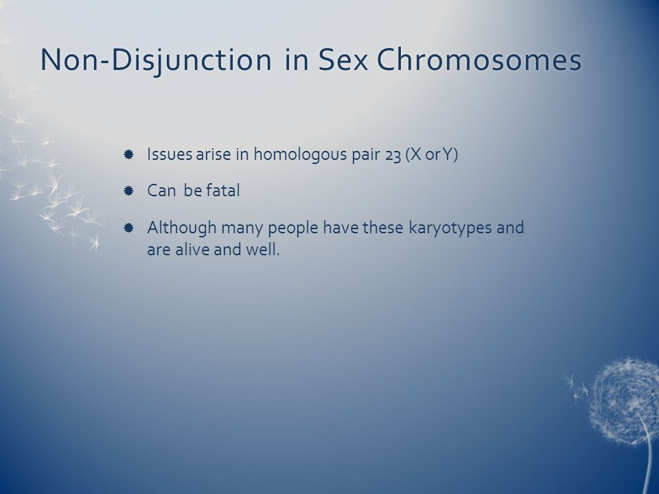 Non-Disjunction in Sex ChromosomesNon-Disjunction in Sex Chromosomes  Issues arise in homologous pair 23 (X or Y)  Can be fatal  Although many peop