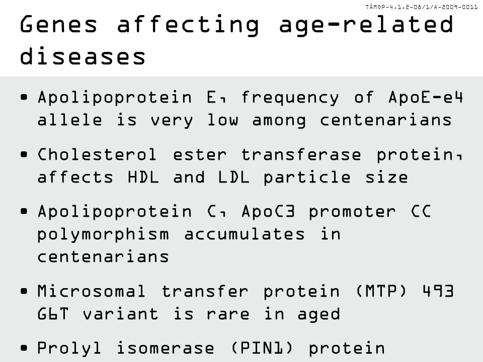 TÁMOP-4.1.2-08/1/A-2009-0011 Apolipoprotein E, frequency of ApoE-e4 allele is very low among centenarians Cholesterol ester transferase protein, affects HDL and LDL particle size Apolipoprotein C, ApoC3 promoter CC polymorphism accumulates in centenarians Microsomal transfer protein (MTP) 493 G6T variant is rare in aged Prolyl isomerase (PIN1) protein folding chaperone genetic variations affect Alzhemier's frequency Genes affecting age-related diseases