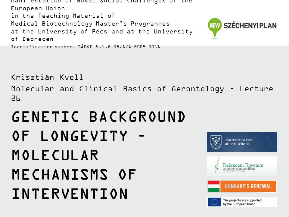 GENETIC BACKGROUND OF LONGEVITY – MOLECULAR MECHANISMS OF INTERVENTION Krisztián Kvell Molecular and Clinical Basics of Gerontology – Lecture 26 Manifestation of Novel Social Challenges of the European Union in the Teaching Material of Medical Biotechnology Master's Programmes at the University of Pécs and at the University of Debrecen Identification number: TÁMOP-4.1.2-08/1/A-2009-0011