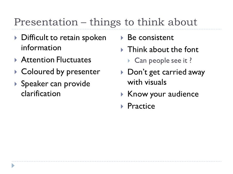 Presentation – things to think about  Difficult to retain spoken information  Attention Fluctuates  Coloured by presenter  Speaker can provide clarification  Be consistent  Think about the font  Can people see it .