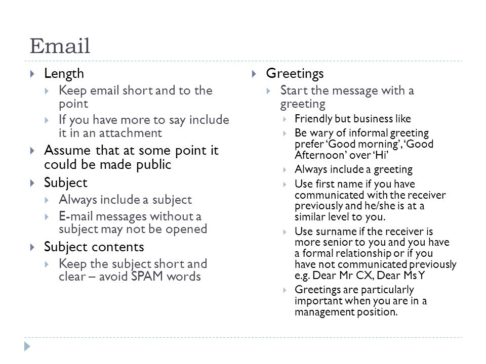 Email  Length  Keep email short and to the point  If you have more to say include it in an attachment  Assume that at some point it could be made public  Subject  Always include a subject  E-mail messages without a subject may not be opened  Subject contents  Keep the subject short and clear – avoid SPAM words  Greetings  Start the message with a greeting  Friendly but business like  Be wary of informal greeting prefer 'Good morning', 'Good Afternoon' over 'Hi'  Always include a greeting  Use first name if you have communicated with the receiver previously and he/she is at a similar level to you.