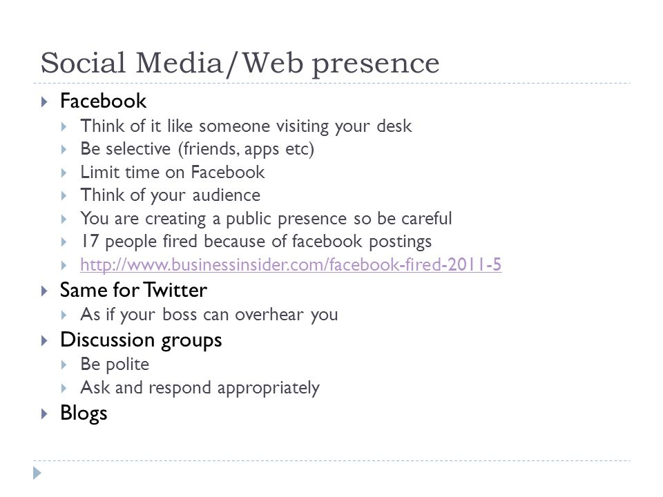 Social Media/Web presence  Facebook  Think of it like someone visiting your desk  Be selective (friends, apps etc)  Limit time on Facebook  Think of your audience  You are creating a public presence so be careful  17 people fired because of facebook postings  http://www.businessinsider.com/facebook-fired-2011-5 http://www.businessinsider.com/facebook-fired-2011-5  Same for Twitter  As if your boss can overhear you  Discussion groups  Be polite  Ask and respond appropriately  Blogs