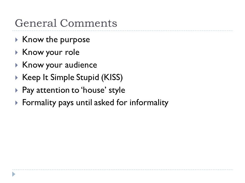 General Comments  Know the purpose  Know your role  Know your audience  Keep It Simple Stupid (KISS)  Pay attention to 'house' style  Formality