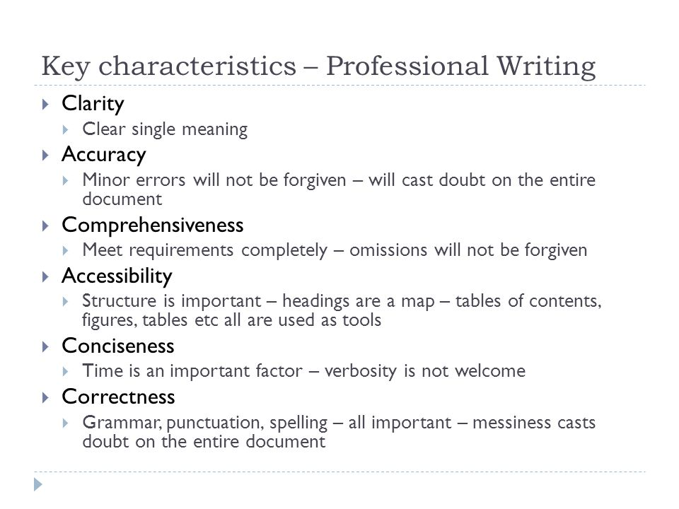 Key characteristics – Professional Writing  Clarity  Clear single meaning  Accuracy  Minor errors will not be forgiven – will cast doubt on the entire document  Comprehensiveness  Meet requirements completely – omissions will not be forgiven  Accessibility  Structure is important – headings are a map – tables of contents, figures, tables etc all are used as tools  Conciseness  Time is an important factor – verbosity is not welcome  Correctness  Grammar, punctuation, spelling – all important – messiness casts doubt on the entire document