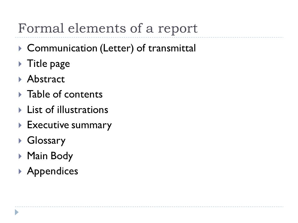 Formal elements of a report  Communication (Letter) of transmittal  Title page  Abstract  Table of contents  List of illustrations  Executive summary  Glossary  Main Body  Appendices