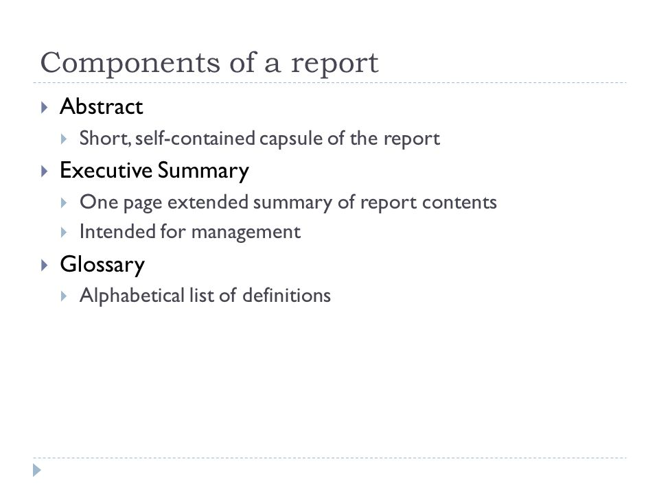 Components of a report  Abstract  Short, self-contained capsule of the report  Executive Summary  One page extended summary of report contents  Intended for management  Glossary  Alphabetical list of definitions