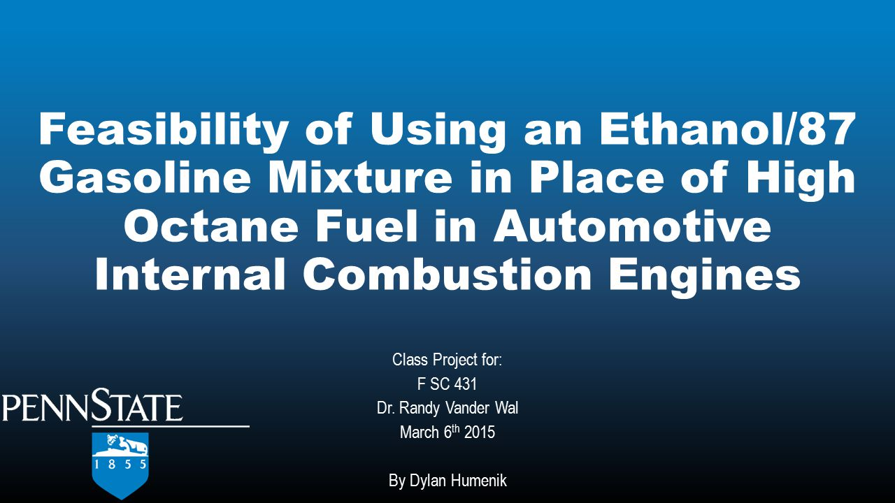 Feasibility of Using an Ethanol/87 Gasoline Mixture in Place of High Octane Fuel in Automotive Internal Combustion Engines Class Project for: F SC 431 Dr.