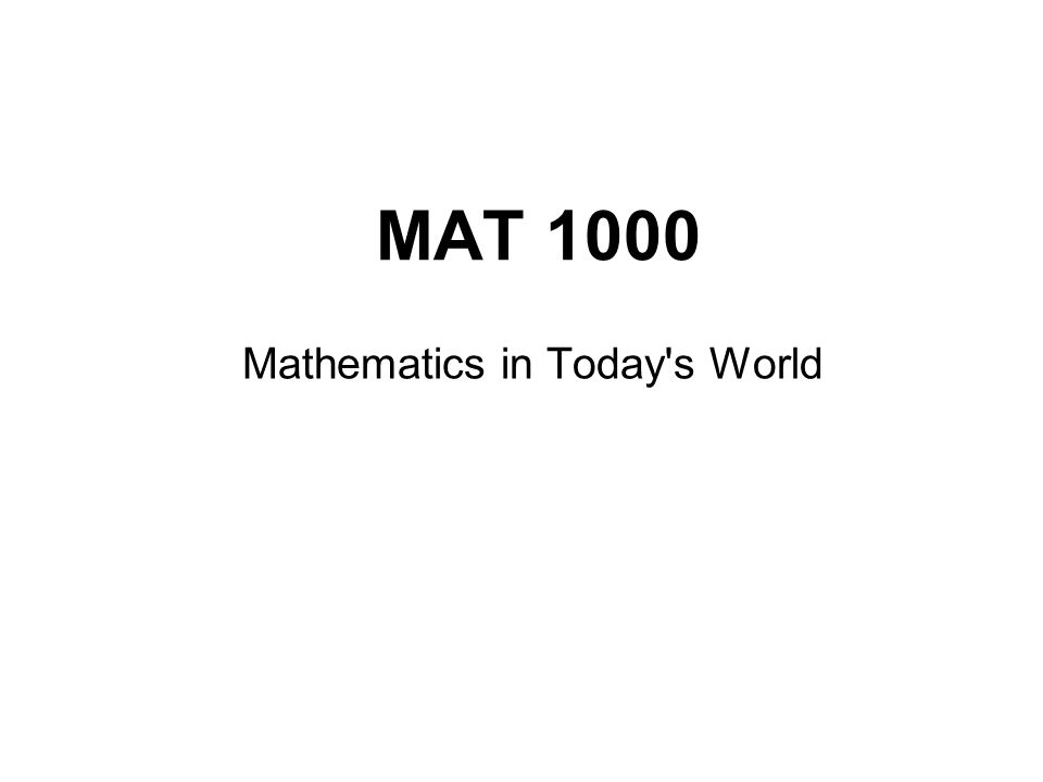 MAT 1000 Mathematics in Today s World