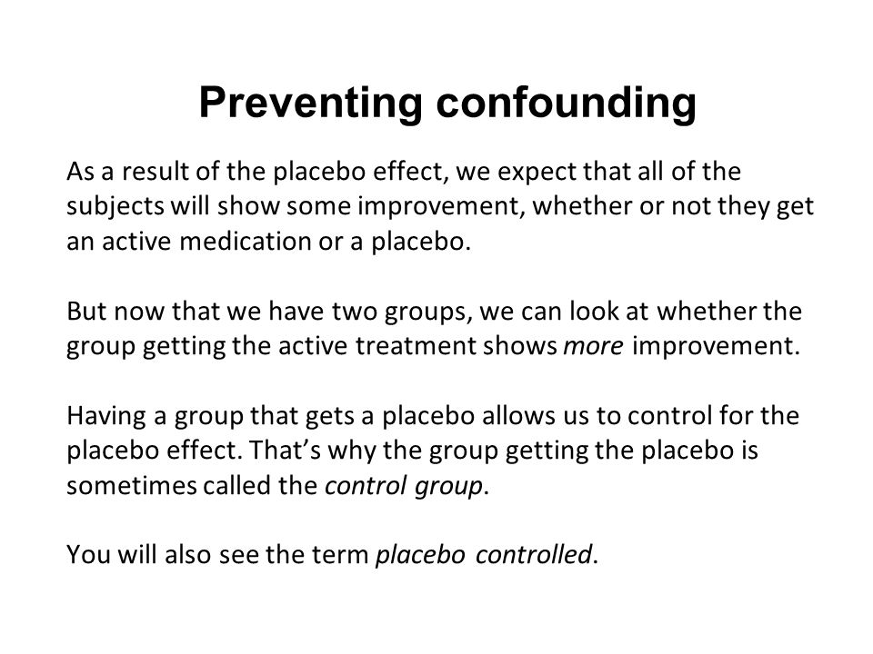 Preventing confounding As a result of the placebo effect, we expect that all of the subjects will show some improvement, whether or not they get an active medication or a placebo.