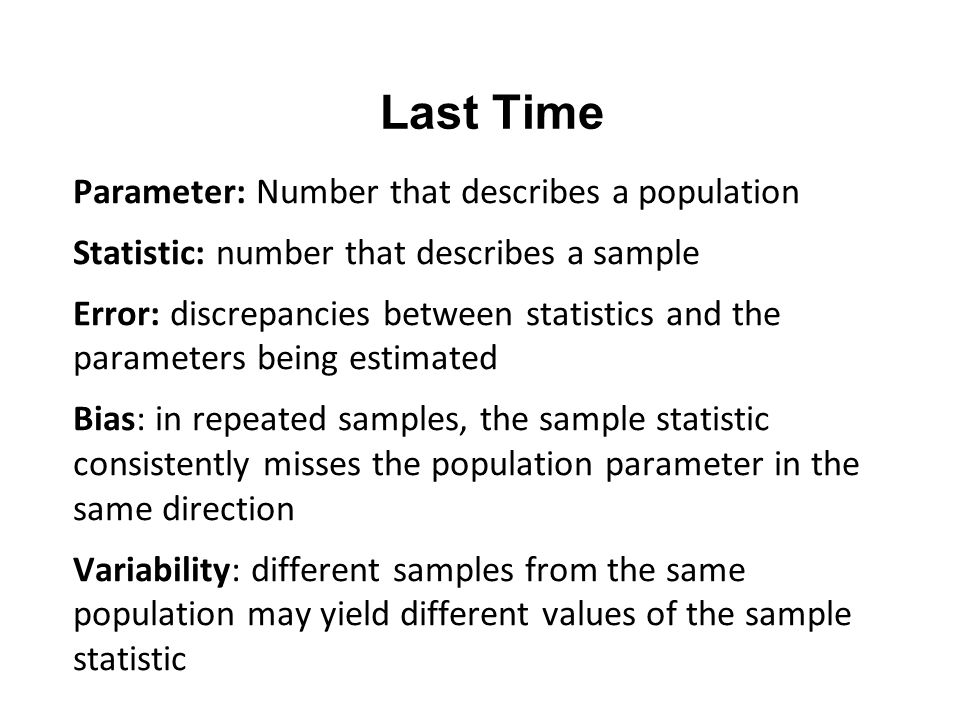 Last Time Parameter: Number that describes a population Statistic: number that describes a sample Error: discrepancies between statistics and the parameters being estimated Bias: in repeated samples, the sample statistic consistently misses the population parameter in the same direction Variability: different samples from the same population may yield different values of the sample statistic