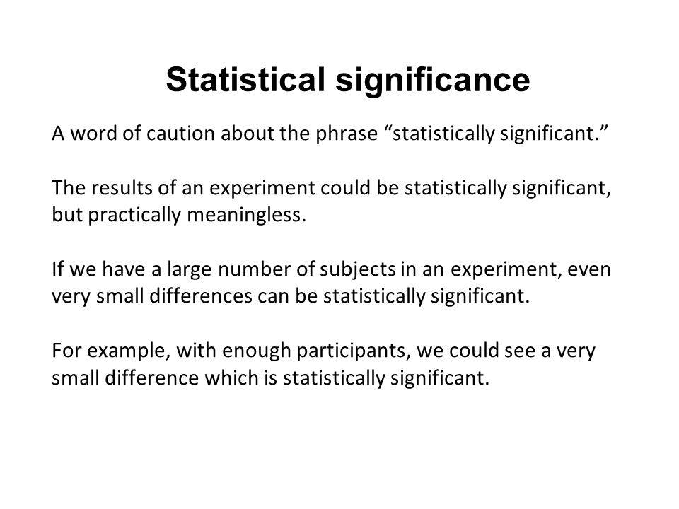 Statistical significance A word of caution about the phrase statistically significant. The results of an experiment could be statistically significant, but practically meaningless.